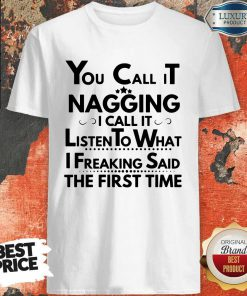 You Call It Nagging I Call It Listen To What I Freaking Said The First Time ShirtYou Call It Nagging I Call It Listen To What I Freaking Said The First Time Shirt