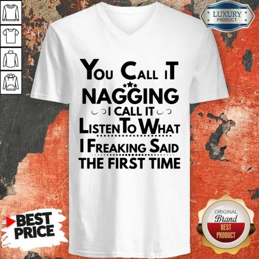 You Call It Nagging I Call It Listen To What I Freaking Said The First Time ShirtYou Call It Nagging I Call It Listen To What I Freaking Said The First Time V- neck