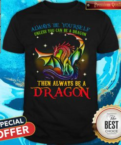 Always Be Yourself Unless You Can Be A Dragon Then Always Be A Dragon Shirt