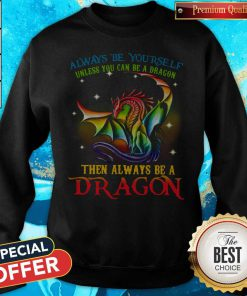 Always Be Yourself Unless You Can Be A Dragon Then Always Be A Dragon Sweatshirt