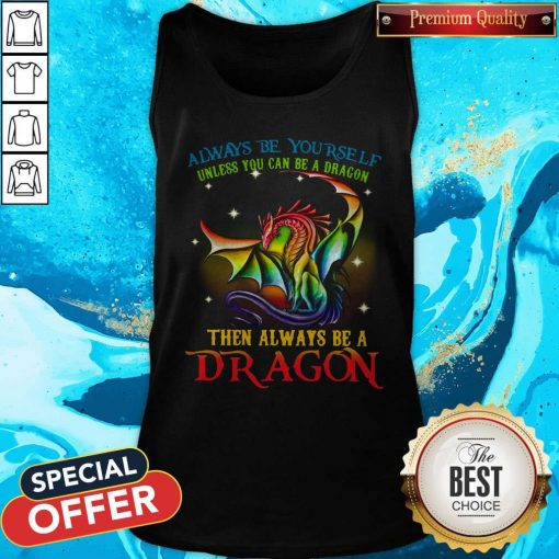 Always Be Yourself Unless You Can Be A Dragon Then Always Be A Dragon Tank Top