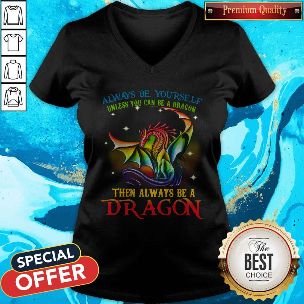 Always Be Yourself Unless You Can Be A Dragon Then Always Be A Dragon V- neck