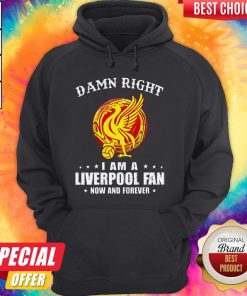 Awesome Damn Right I Am A Liverpool Fan Now And Forever Hoodie