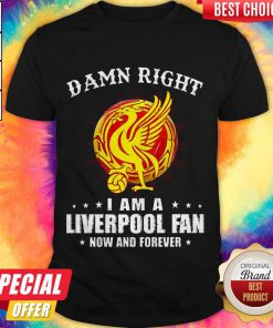 Awesome Damn Right I Am A Liverpool Fan Now And Forever Shirt