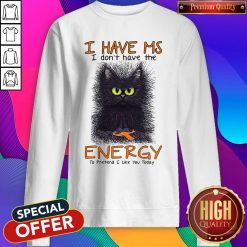 Black Cat I Have Ms I Don't Have The Energy To Pretend I Like You Today Sweatshirt