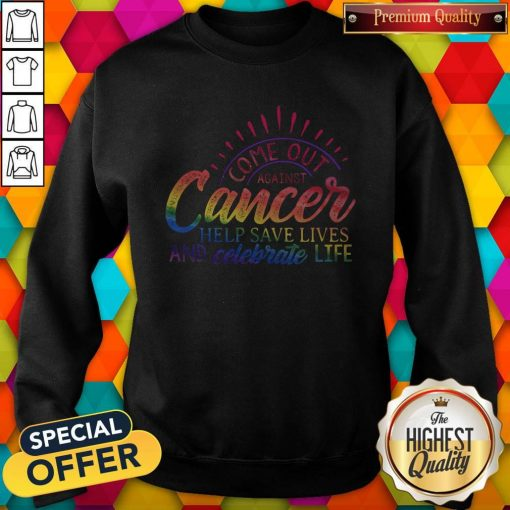 Come Out Aginst Cancer Help Save Lives And Celebrate Life LGBT Sweatshirt