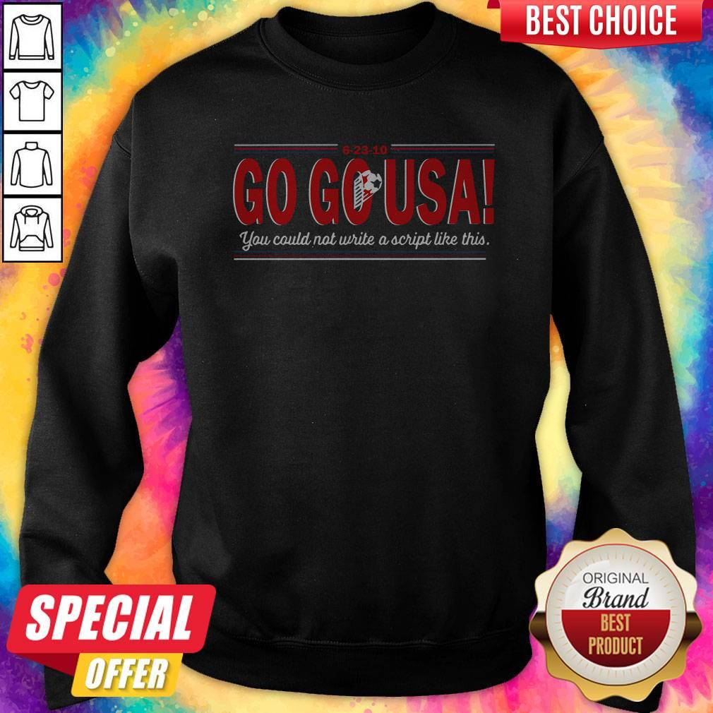 Go Go USA You Could Not Write A Script Like This Sweatshirt