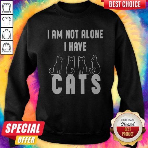 Good I Am Not Alone I Have Cats Sweatshirt
