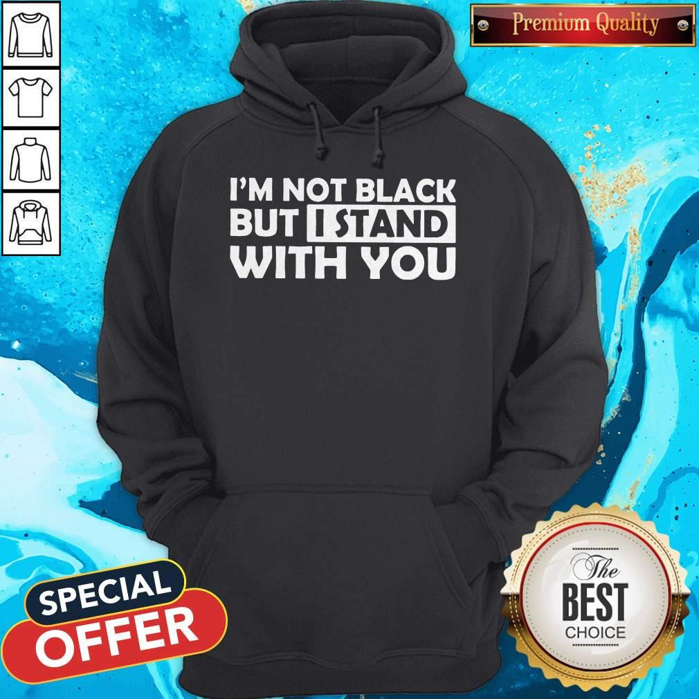 Good I'm Not Black But I Stand With You Hoodie