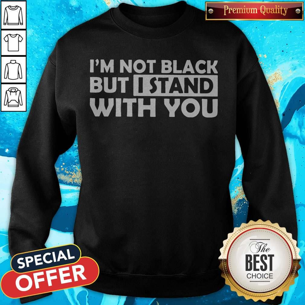 Good I'm Not Black But I Stand With You Sweatshirt