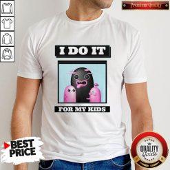 Premium I Do It For My kids Shirt