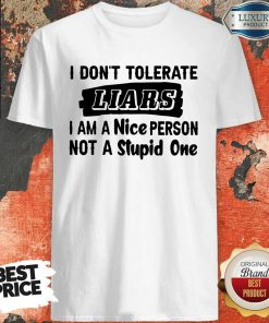 I Don't Tolerate Liars I Am A Nice Person Not A Stupid One Shirt
