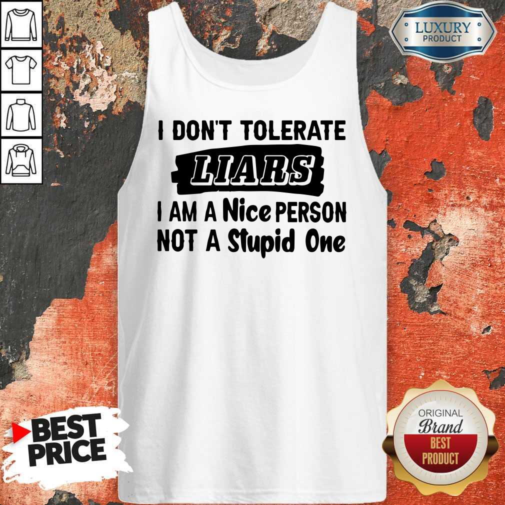 I Don't Tolerate Liars I Am A Nice Person Not A Stupid One Tank Top