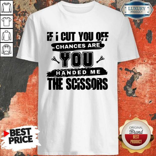 If I Cut You Off Chances Are You Handed Me The Scissors Shirt