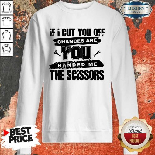 If I Cut You Off Chances Are You Handed Me The Scissors Sweatshirt