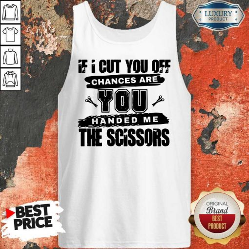If I Cut You Off Chances Are You Handed Me The Scissors Tank Top