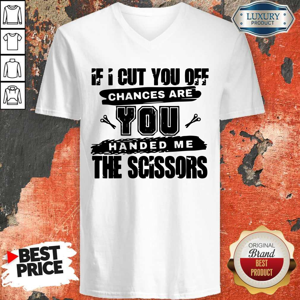 If I Cut You Off Chances Are You Handed Me The Scissors   V- neck