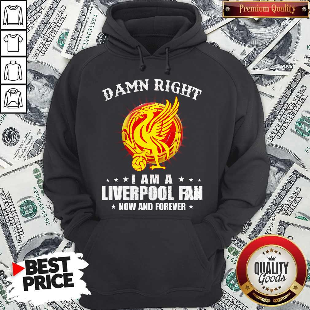 Official Damn Right I Am A Liverpool Fan Now And Forever Official Damn Right I Am A Liverpool Fan Now And Forever   Hoodiea