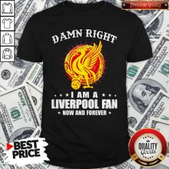 Official Damn Right I Am A Liverpool Fan Now And Forever Shirt