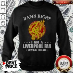 Official Damn Right I Am A Liverpool Fan Now And Forever Sweatshirt
