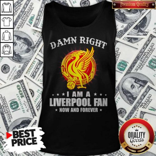 Official Damn Right I Am A Liverpool Fan Now And Forever Tank Top