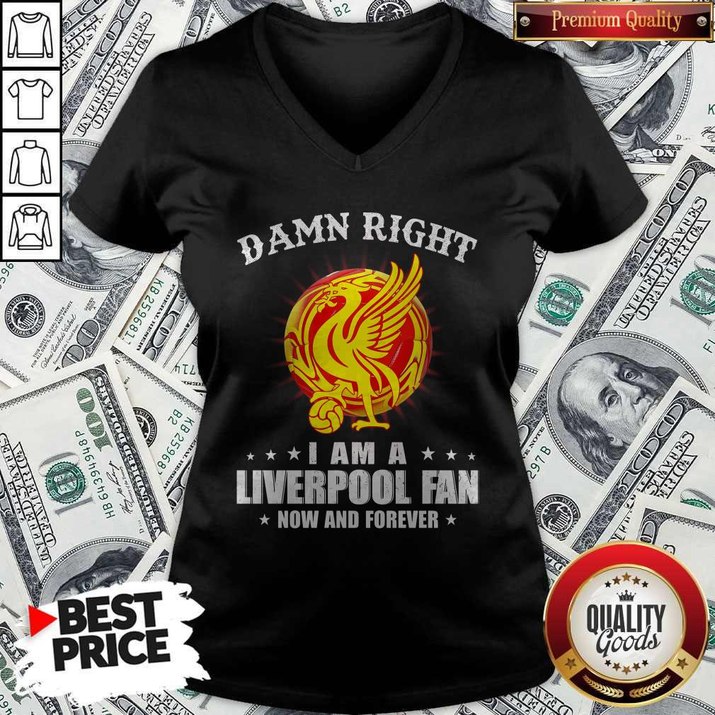 Official Damn Right I Am A Liverpool Fan Now And Forever   V- neck