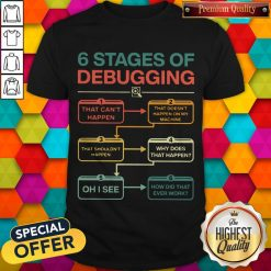 Perfect 6 Stages Of Debugging Shirt