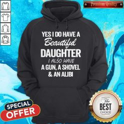 Perfect Yes I Do Have A Beautiful Daughter I Also Have A Gun A Shovel An Abili Hoodie