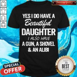 Perfect Yes I Do Have A Beautiful Daughter I Also Have A Gun A Shovel An Abili Shirt