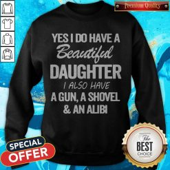 Perfect Yes I Do Have A Beautiful Daughter I Also Have A Gun A Shovel An Abili Sweatshirt