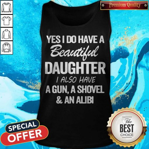Perfect Yes I Do Have A Beautiful Daughter I Also Have A Gun A Shovel An Abili Tank Top
