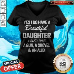 Perfect Yes I Do Have A Beautiful Daughter I Also Have A Gun A Shovel An Abili V-neck