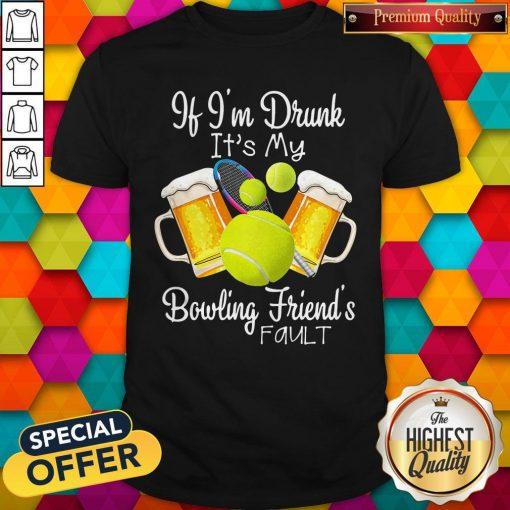 Tennis Beer If Im Drunk Its My Bowling Friends Fault Shirt