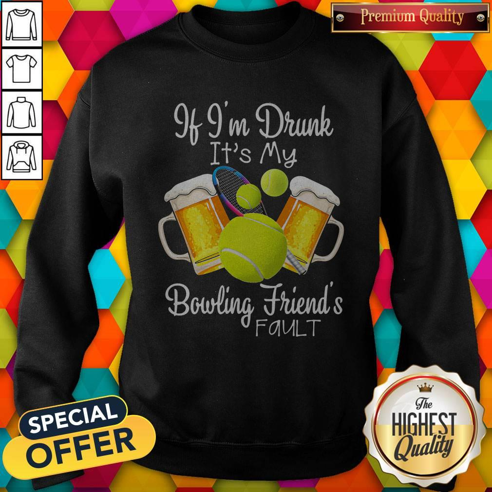 Tennis Beer If Im Drunk Its My Bowling Friends Fault Sweatshirt