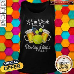 Tennis Beer If Im Drunk Its My Bowling Friends Fault Tank Top