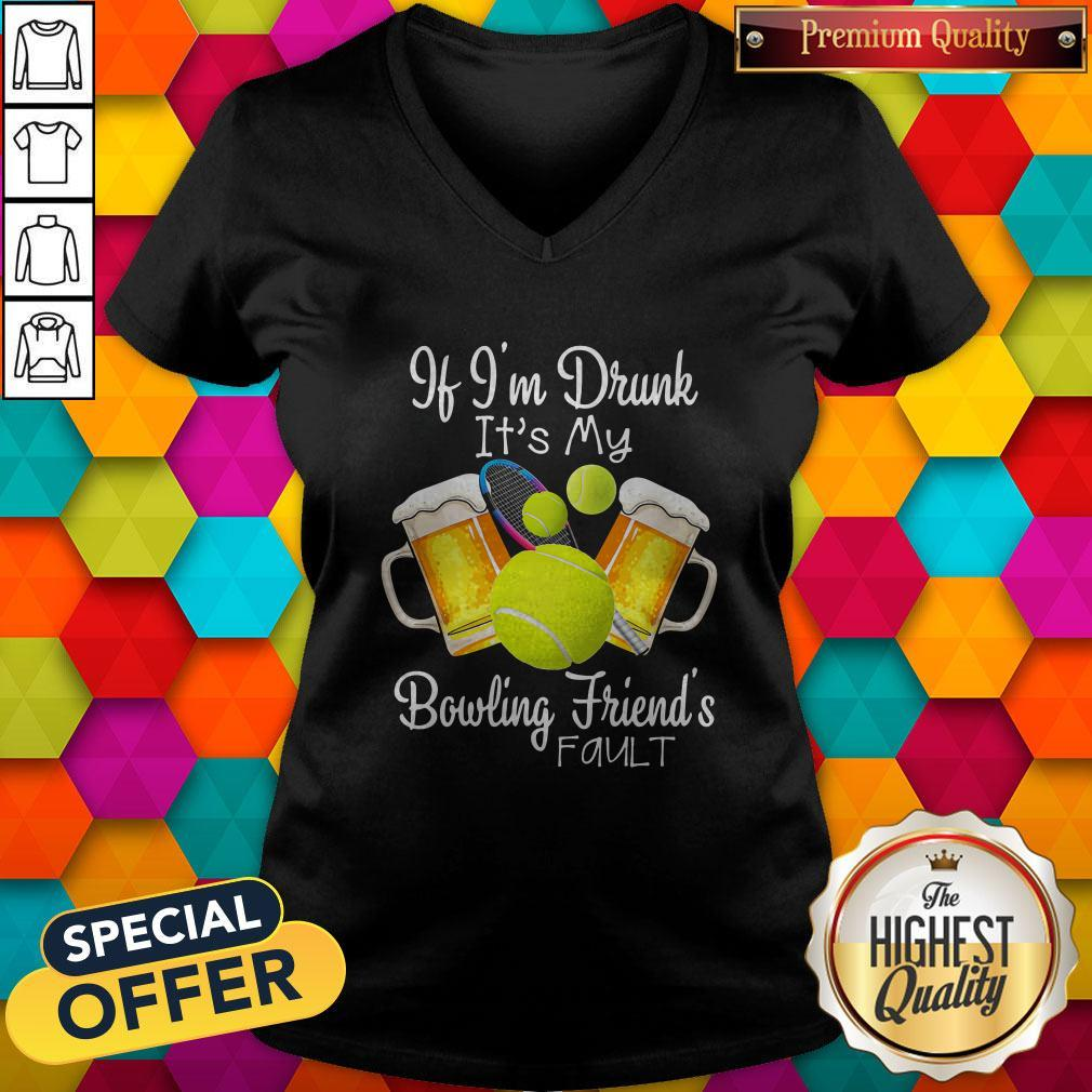 Tennis Beer If Im Drunk Its My Bowling Friends Fault V- neck