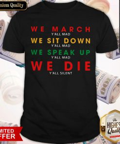 We March Y'all Mad We Sit Down Y'all Mad We Speak Up Y'all Mad We Die Y'all Silent Shirt