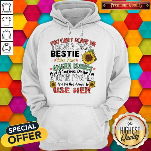 You Can't Scare Me I Have A Crazy Bestie She Has Anger Issues And A Serious Dislike For Stupid People And I'm Not Afraid To Use Her Hoodie