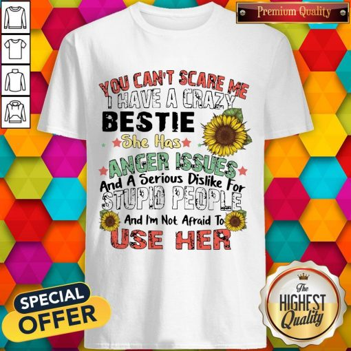 You Can't Scare Me I Have A Crazy Bestie She Has Anger Issues And A Serious Dislike For Stupid People And I'm Not Afraid To Use Her Shirt