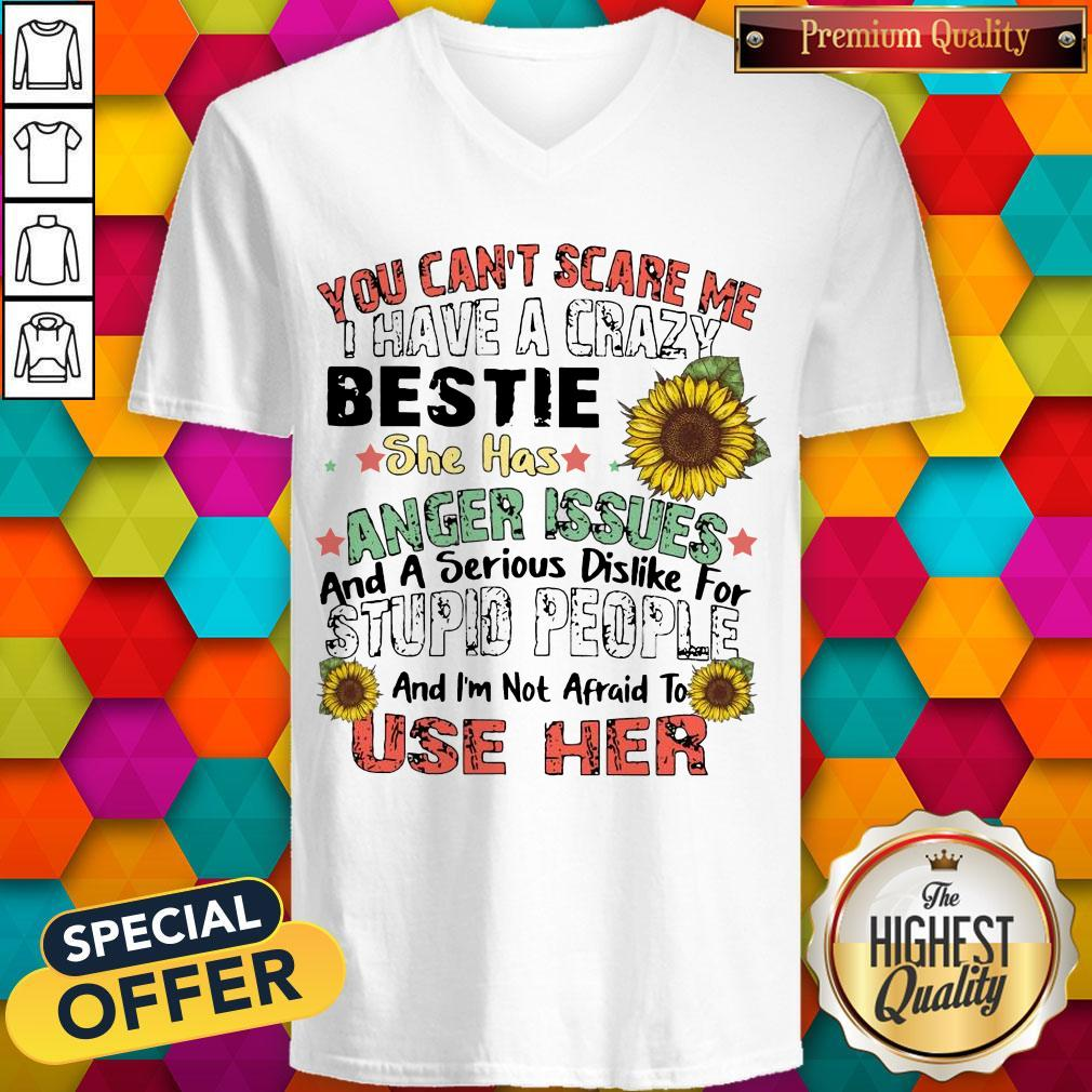 You Can't Scare Me I Have A Crazy Bestie She Has Anger Issues And A Serious Dislike For Stupid People And I'm Not Afraid To Use Her V-neck