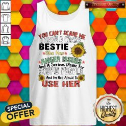 You Can't Scare Me I Have A Crazy Bestie She Has Anger Issues And A Serious Dislike For Stupid People And I'm Not Afraid To Use Her Tank Top