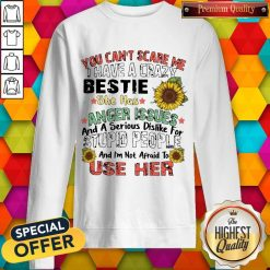 You Can't Scare Me I Have A Crazy Bestie She Has Anger Issues And A Serious Dislike For Stupid People And I'm Not Afraid To Use Her Sweatshirt