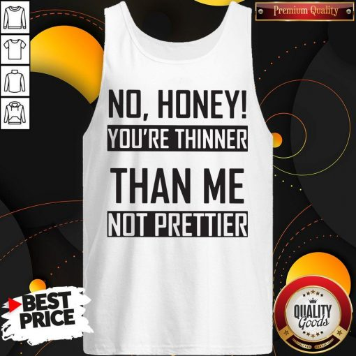 You're Thinner Not Prettier Than Me Not Prettier Tank Top