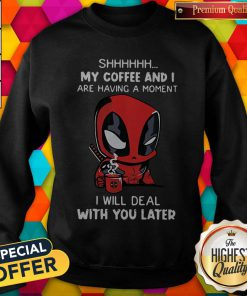 Baby Deadpool Shhh My Coffee And I Are Having A Moment I Will Deal With You Later Sweatshirt