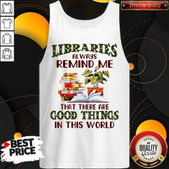 Libraries Always Remind Me That There Are Good Things In This World Books Tank Top