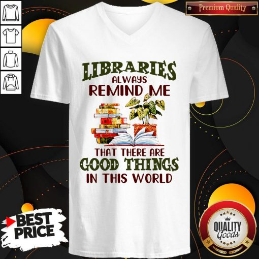Libraries Always Remind Me That There Are Good Things In This World Books V-neck