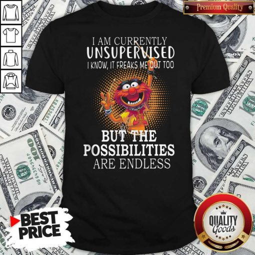 Muppets I'm Currently Unsupervised I Know It Freaks Me Out Too But The Possibilities Are Endless Shirt