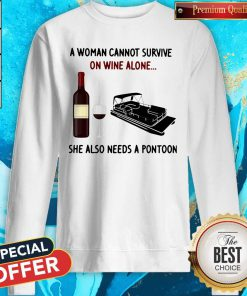 A Woman Cannot Survive On Wine Alone She Also Needs A Pontoon Sweatshirt