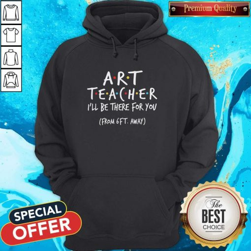 Art Teacher I'll Be There For You From 6ft Away Hoodie