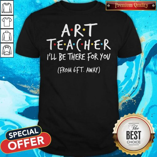 Art Teacher I'll Be There For You From 6ft Away Shirt